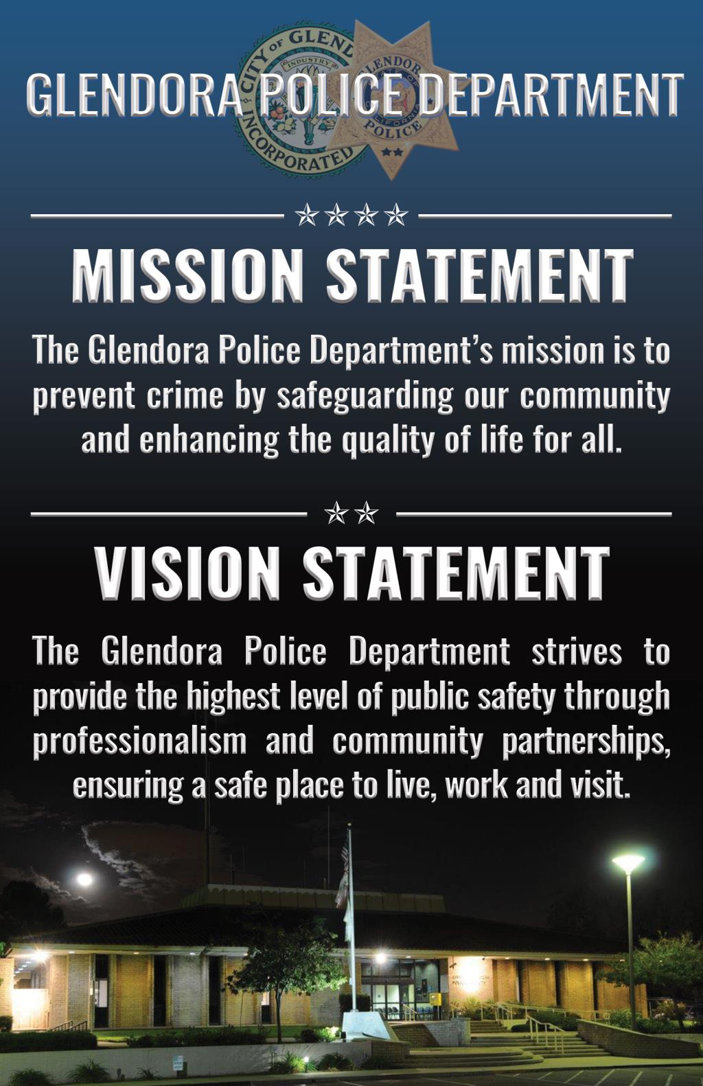 Glendora Police Department Mission. Providing outstanding personal service, safety, professionalism and respect, while maintaining the highest level of integrity in partnership with the community. Core Values.  Proactive Respectful Integrity Dedication Excellence.