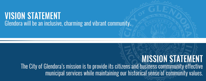 VISION STATEMENT Glendora will be an inclusive, charming and vibrant community. MISSION STATEMENT The City of Glendora's mission is to provide its citizens and business commmunity effectivemunicipal services while maintaining our historical sense of community values.